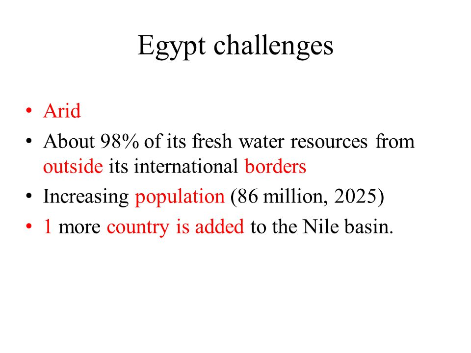 Egypt challenges Arid About 98% of its fresh water resources from outside its international borders Increasing population (86 million, 2025) 1 more country is added to the Nile basin.