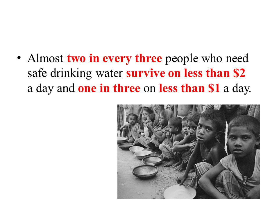 Almost two in every three people who need safe drinking water survive on less than $2 a day and one in three on less than $1 a day.