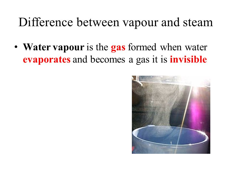 Difference between vapour and steam Water vapour is the gas formed when water evaporates and becomes a gas it is invisible