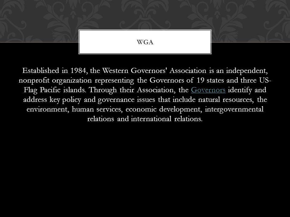 Established in 1984, the Western Governors Association is an independent, nonprofit organization representing the Governors of 19 states and three US- Flag Pacific islands.
