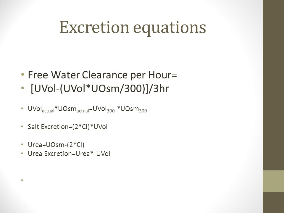Excretion equations Free Water Clearance per Hour= [UVol-(UVol*UOsm/300)]/3hr UVol actual *UOsm actual =UVol 300 *UOsm 300 Salt Excretion=(2*Cl)*UVol Urea=UOsm-(2*Cl) Urea Excretion=Urea* UVol