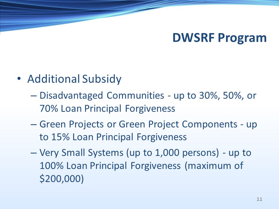 DWSRF Program Additional Subsidy – Disadvantaged Communities - up to 30%, 50%, or 70% Loan Principal Forgiveness – Green Projects or Green Project Components - up to 15% Loan Principal Forgiveness – Very Small Systems (up to 1,000 persons) - up to 100% Loan Principal Forgiveness (maximum of $200,000) 11