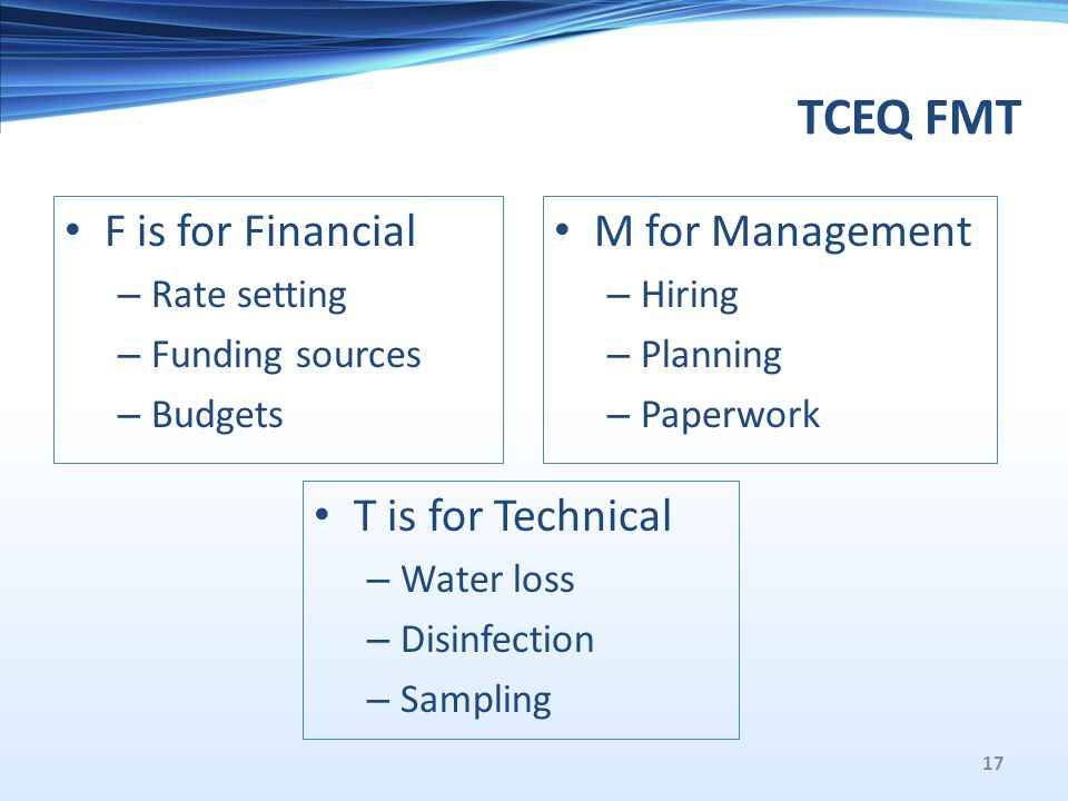 TCEQ FMT F is for Financial – Rate setting – Funding sources – Budgets T is for Technical – Water loss – Disinfection – Sampling M for Management – Hiring – Planning – Paperwork 17