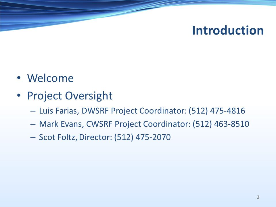 Introduction Welcome Project Oversight – Luis Farias, DWSRF Project Coordinator: (512) 475-4816 – Mark Evans, CWSRF Project Coordinator: (512) 463-8510 – Scot Foltz, Director: (512) 475-2070 2