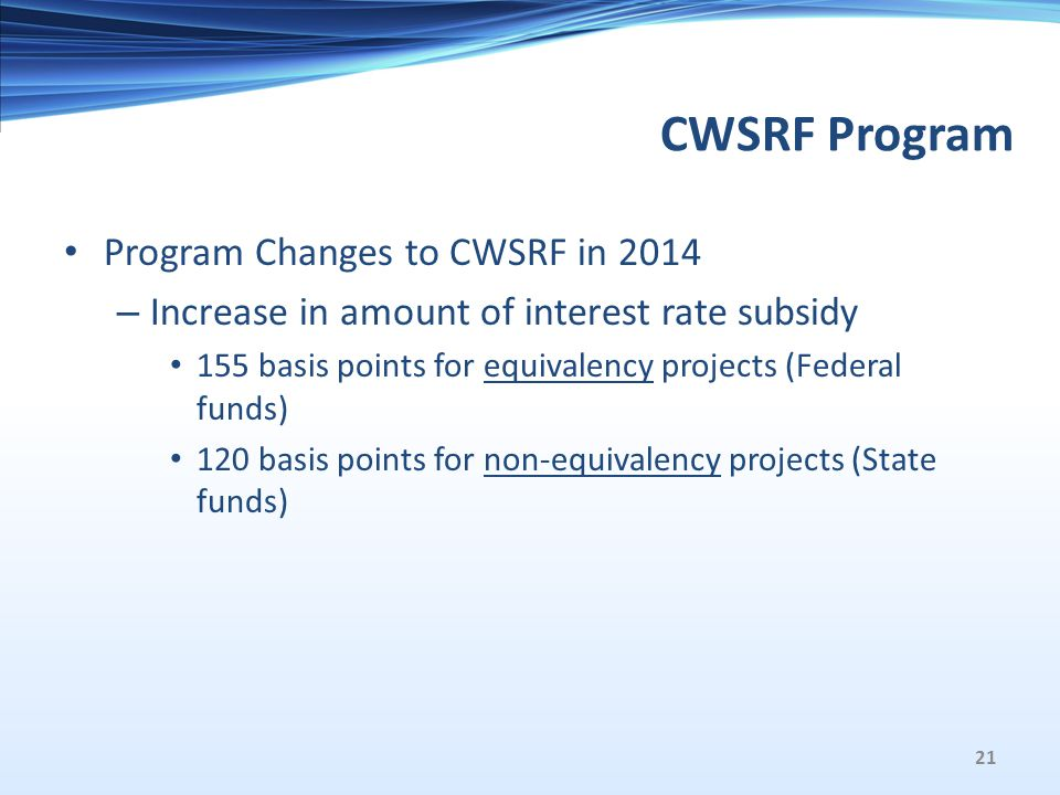 CWSRF Program Program Changes to CWSRF in 2014 – Increase in amount of interest rate subsidy 155 basis points for equivalency projects (Federal funds) 120 basis points for non-equivalency projects (State funds) 21