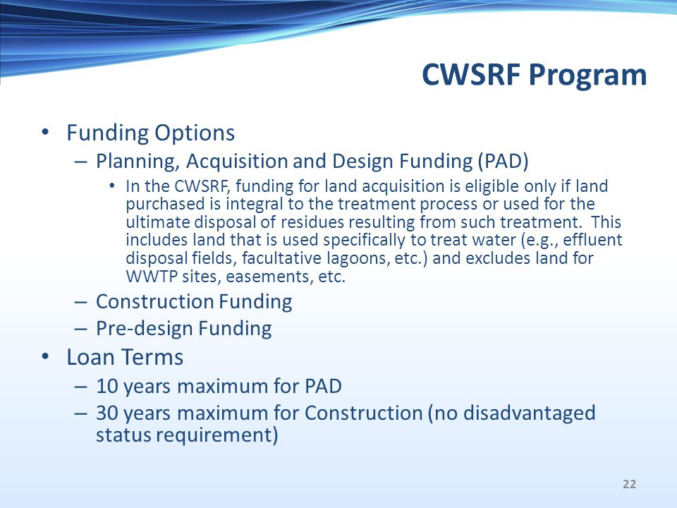 CWSRF Program Funding Options – Planning, Acquisition and Design Funding (PAD) In the CWSRF, funding for land acquisition is eligible only if land purchased is integral to the treatment process or used for the ultimate disposal of residues resulting from such treatment.