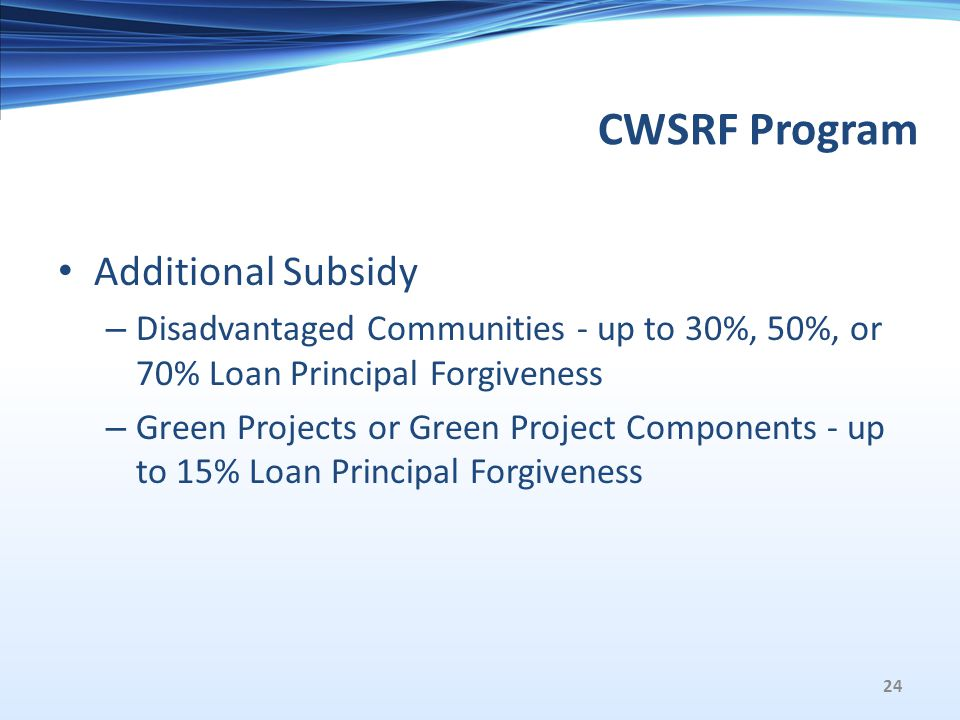 CWSRF Program Additional Subsidy – Disadvantaged Communities - up to 30%, 50%, or 70% Loan Principal Forgiveness – Green Projects or Green Project Components - up to 15% Loan Principal Forgiveness 24