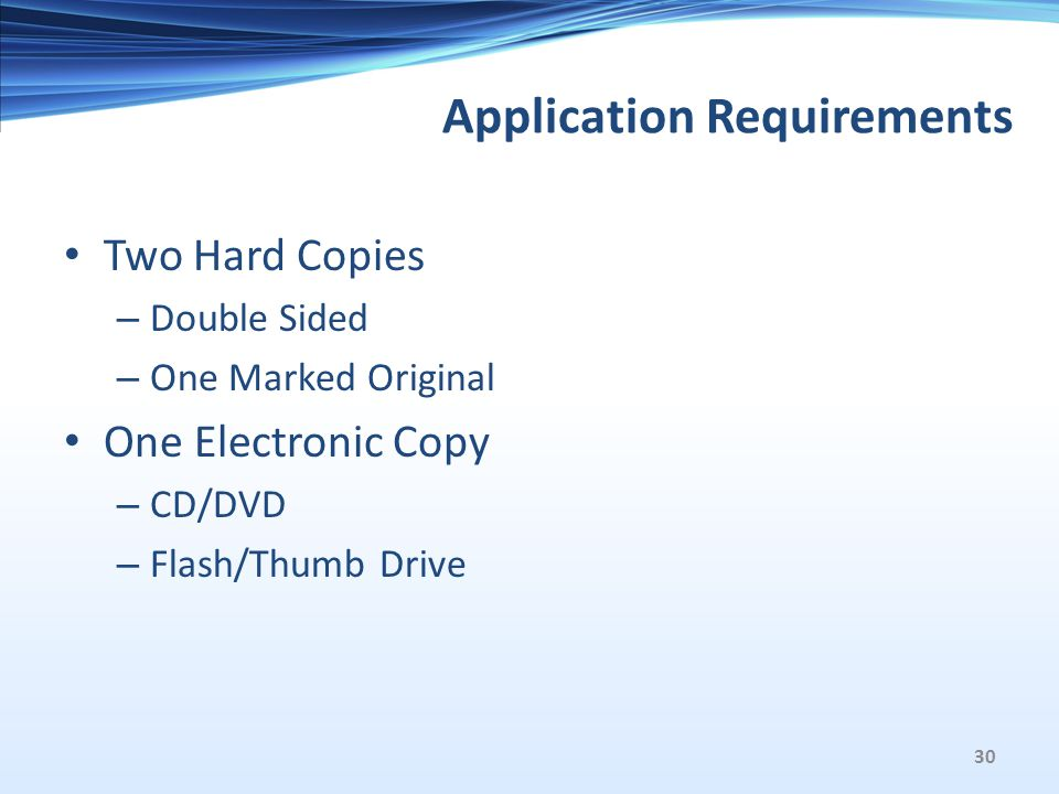 Application Requirements Two Hard Copies – Double Sided – One Marked Original One Electronic Copy – CD/DVD – Flash/Thumb Drive 30