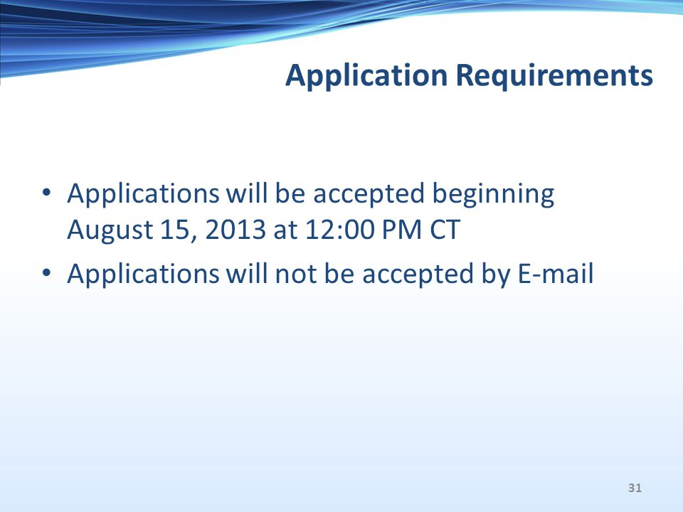 Application Requirements Applications will be accepted beginning August 15, 2013 at 12:00 PM CT Applications will not be accepted by E-mail 31