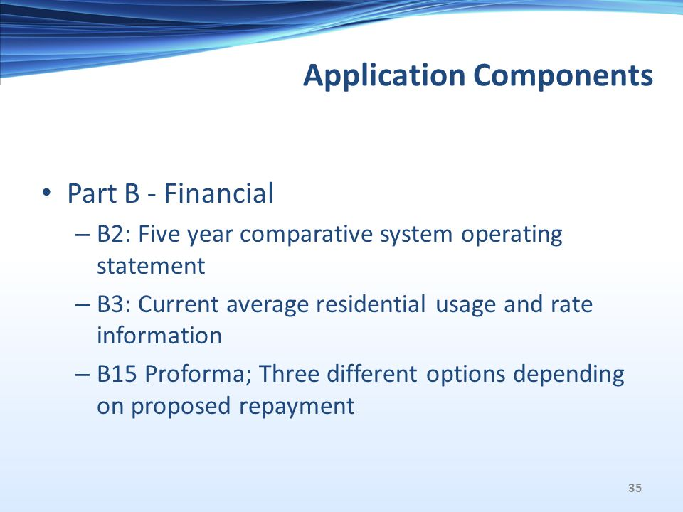 Application Components Part B - Financial – B2: Five year comparative system operating statement – B3: Current average residential usage and rate information – B15 Proforma; Three different options depending on proposed repayment 35