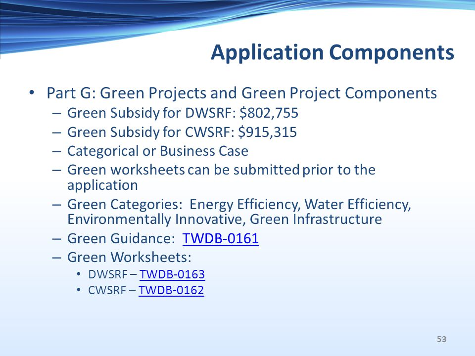 Application Components Part G: Green Projects and Green Project Components – Green Subsidy for DWSRF: $802,755 – Green Subsidy for CWSRF: $915,315 – Categorical or Business Case – Green worksheets can be submitted prior to the application – Green Categories: Energy Efficiency, Water Efficiency, Environmentally Innovative, Green Infrastructure – Green Guidance: TWDB-0161TWDB-0161 – Green Worksheets: DWSRF – TWDB-0163TWDB-0163 CWSRF – TWDB-0162TWDB-0162 53