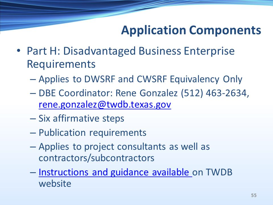 Application Components Part H: Disadvantaged Business Enterprise Requirements – Applies to DWSRF and CWSRF Equivalency Only – DBE Coordinator: Rene Gonzalez (512) 463-2634, rene.gonzalez@twdb.texas.gov rene.gonzalez@twdb.texas.gov – Six affirmative steps – Publication requirements – Applies to project consultants as well as contractors/subcontractors – Instructions and guidance available on TWDB website Instructions and guidance available 55