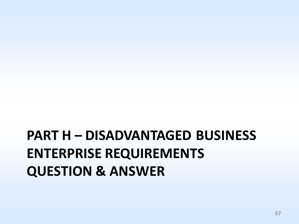 PART H – DISADVANTAGED BUSINESS ENTERPRISE REQUIREMENTS QUESTION & ANSWER 57
