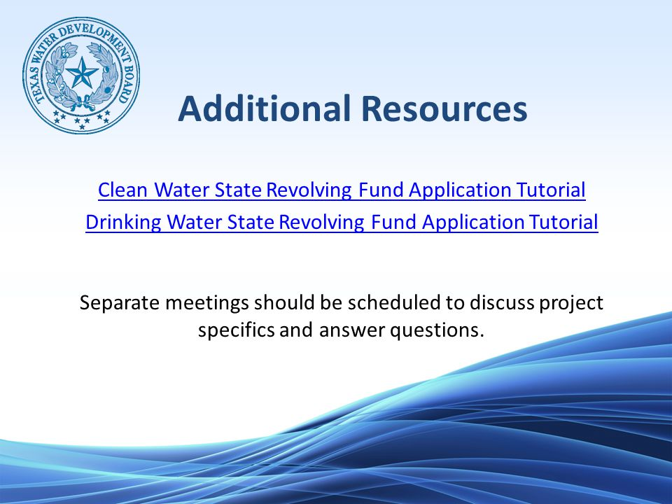 Additional Resources Clean Water State Revolving Fund Application Tutorial Drinking Water State Revolving Fund Application Tutorial Separate meetings should be scheduled to discuss project specifics and answer questions.