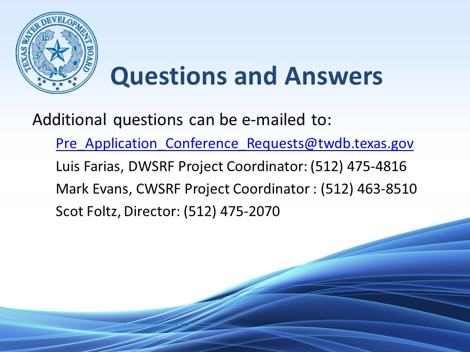 Questions and Answers Additional questions can be e-mailed to: Pre_Application_Conference_Requests@twdb.texas.gov Luis Farias, DWSRF Project Coordinator: (512) 475-4816 Mark Evans, CWSRF Project Coordinator : (512) 463-8510 Scot Foltz, Director: (512) 475-2070