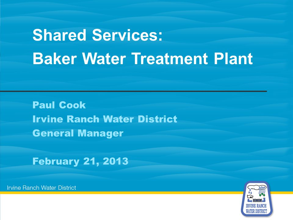 Paul Cook Irvine Ranch Water District General Manager February 21, 2013 Shared Services: Baker Water Treatment Plant