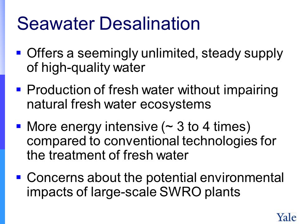 Seawater Desalination Offers a seemingly unlimited, steady supply of high-quality water Production of fresh water without impairing natural fresh water ecosystems More energy intensive (~ 3 to 4 times) compared to conventional technologies for the treatment of fresh water Concerns about the potential environmental impacts of large-scale SWRO plants