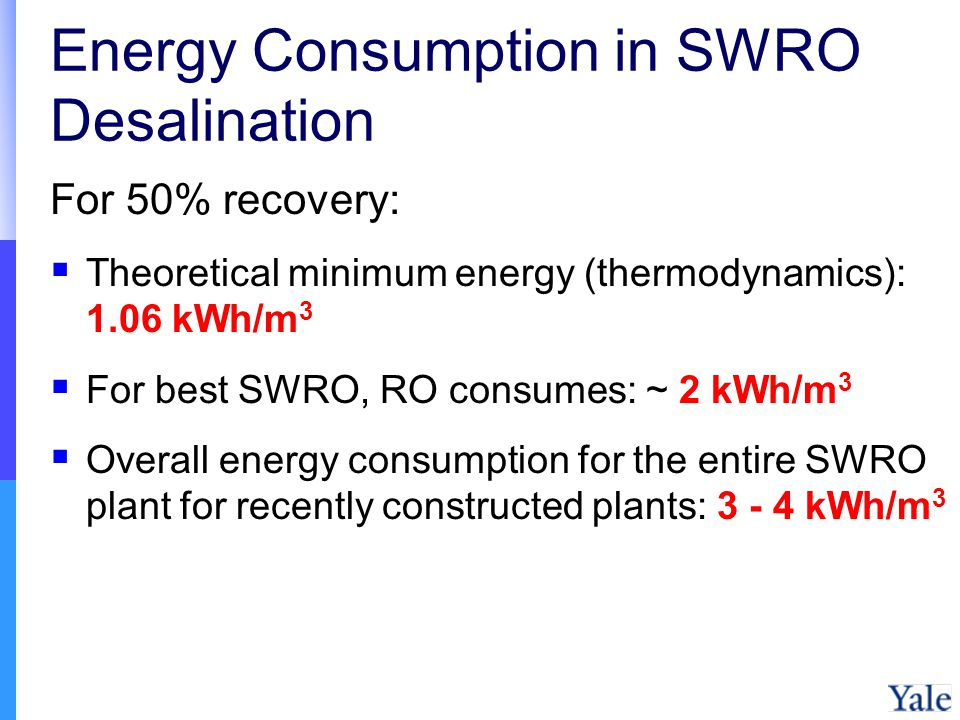 Energy Consumption in SWRO Desalination For 50% recovery: Theoretical minimum energy (thermodynamics): 1.06 kWh/m 3 For best SWRO, RO consumes: ~ 2 kWh/m 3 Overall energy consumption for the entire SWRO plant for recently constructed plants: 3 - 4 kWh/m 3