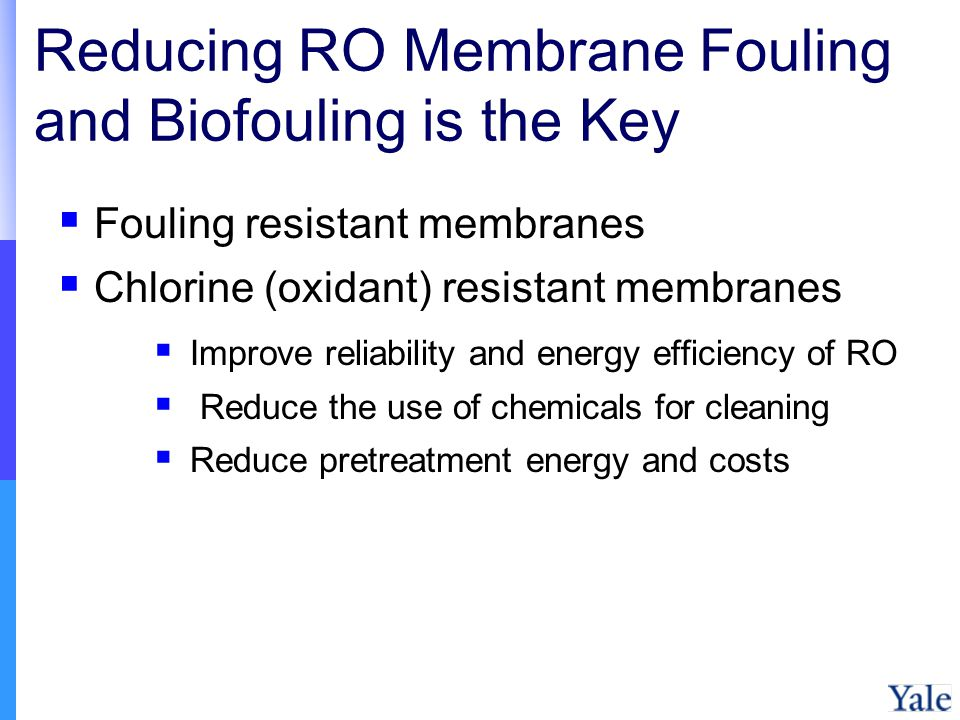 Reducing RO Membrane Fouling and Biofouling is the Key Fouling resistant membranes Chlorine (oxidant) resistant membranes Improve reliability and energy efficiency of RO Reduce the use of chemicals for cleaning Reduce pretreatment energy and costs
