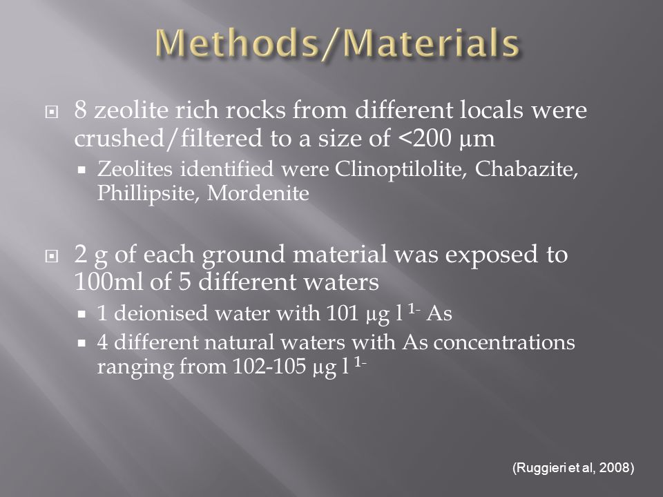 8 zeolite rich rocks from different locals were crushed/filtered to a size of <200 µm Zeolites identified were Clinoptilolite, Chabazite, Phillipsite, Mordenite 2 g of each ground material was exposed to 100ml of 5 different waters 1 deionised water with 101 µg l 1- As 4 different natural waters with As concentrations ranging from 102-105 µg l 1- (Ruggieri et al, 2008)