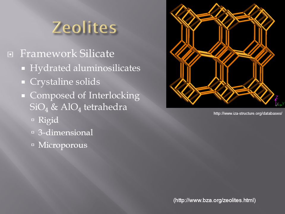 Framework Silicate Hydrated aluminosilicates Crystaline solids Composed of Interlocking SiO 4 & AlO 4 tetrahedra Rigid 3-dimensional Microporous (http://www.bza.org/zeolites.html) http://www.iza-structure.org/databases/