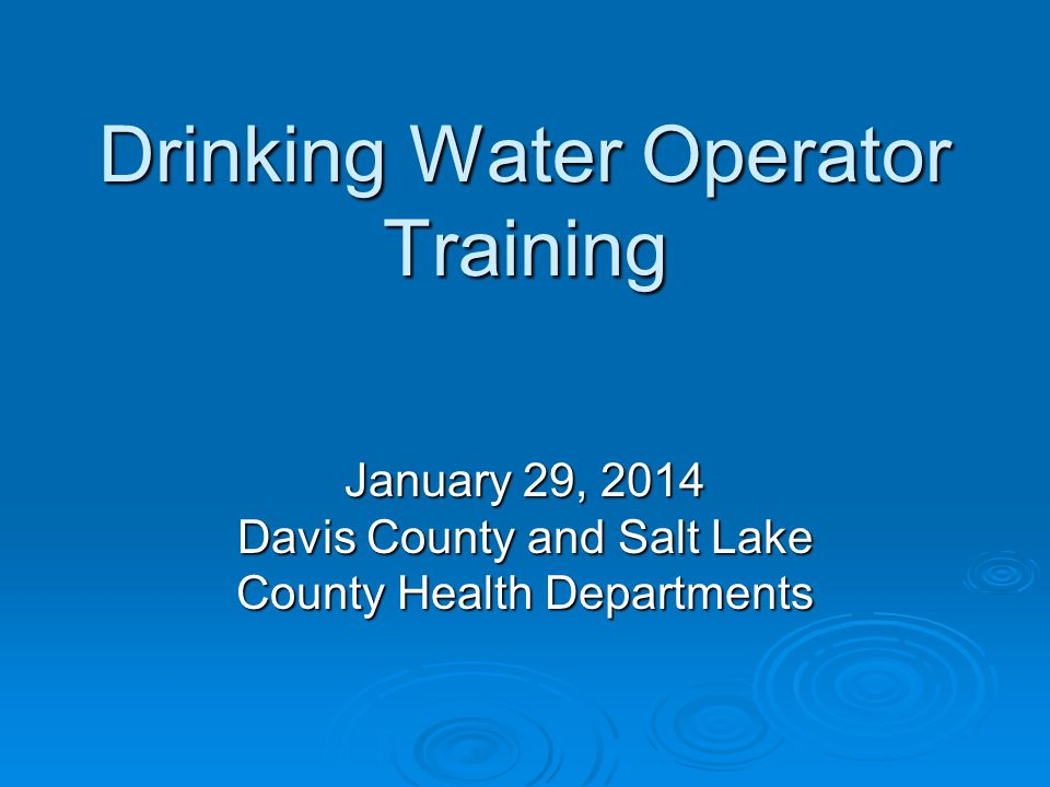 Drinking Water Operator Training January 29, 2014 Davis County and Salt Lake County Health Departments