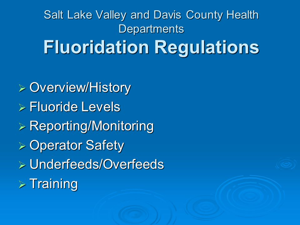 Salt Lake Valley and Davis County Health Departments Fluoridation Regulations Overview/History Overview/History Fluoride Levels Fluoride Levels Reporting/Monitoring Reporting/Monitoring Operator Safety Operator Safety Underfeeds/Overfeeds Underfeeds/Overfeeds Training Training