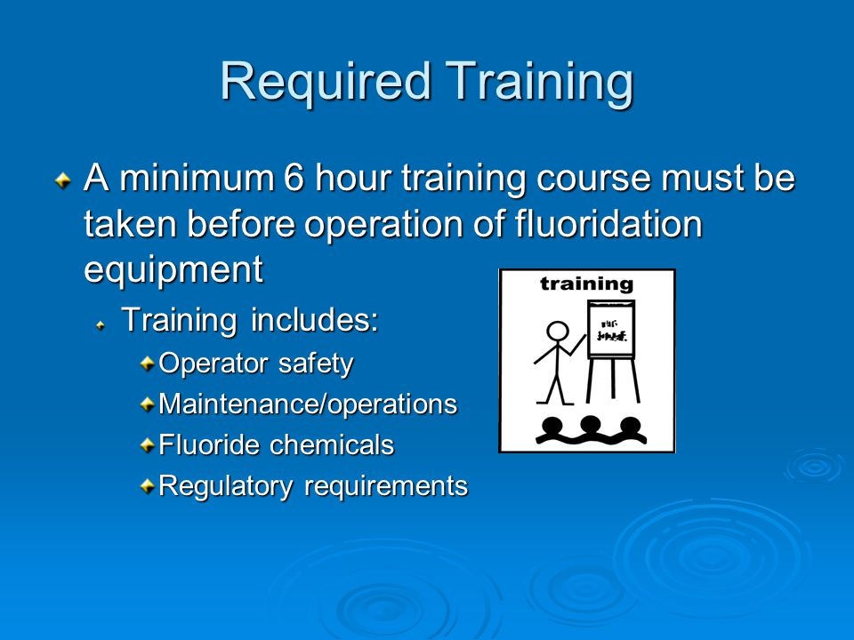 Required Training A minimum 6 hour training course must be taken before operation of fluoridation equipment Training includes: Operator safety Maintenance/operations Fluoride chemicals Regulatory requirements