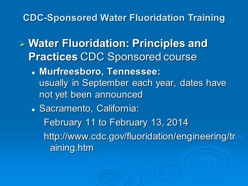 Water Fluoridation: Principles and Practices CDC Sponsored course Water Fluoridation: Principles and Practices CDC Sponsored course Murfreesboro, Tennessee: usually in September each year, dates have not yet been announced Murfreesboro, Tennessee: usually in September each year, dates have not yet been announced Sacramento, California: Sacramento, California: February 11 to February 13, 2014 http://www.cdc.gov/fluoridation/engineering/tr aining.htm CDC-Sponsored Water Fluoridation Training