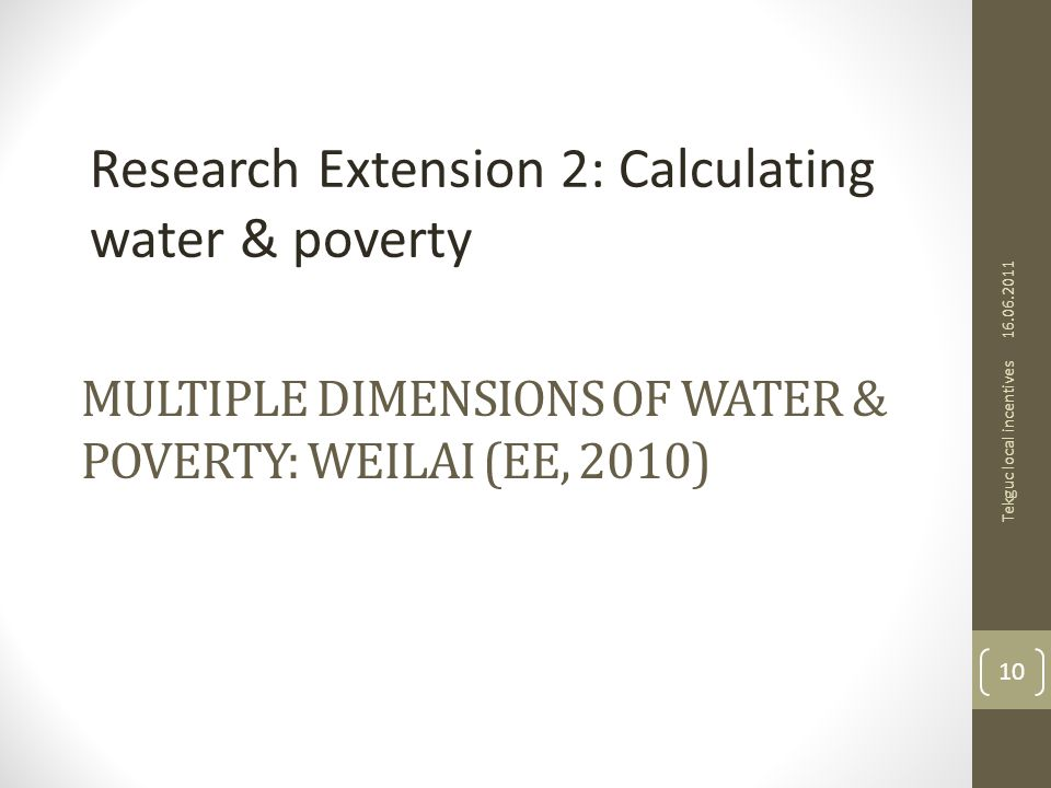 MULTIPLE DIMENSIONS OF WATER & POVERTY: WEILAI (EE, 2010) Research Extension 2: Calculating water & poverty 16.06.2011 Tekguc local incentives 10