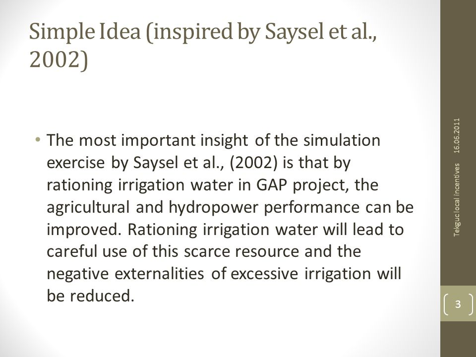 Simple Idea (inspired by Saysel et al., 2002) The most important insight of the simulation exercise by Saysel et al., (2002) is that by rationing irrigation water in GAP project, the agricultural and hydropower performance can be improved.