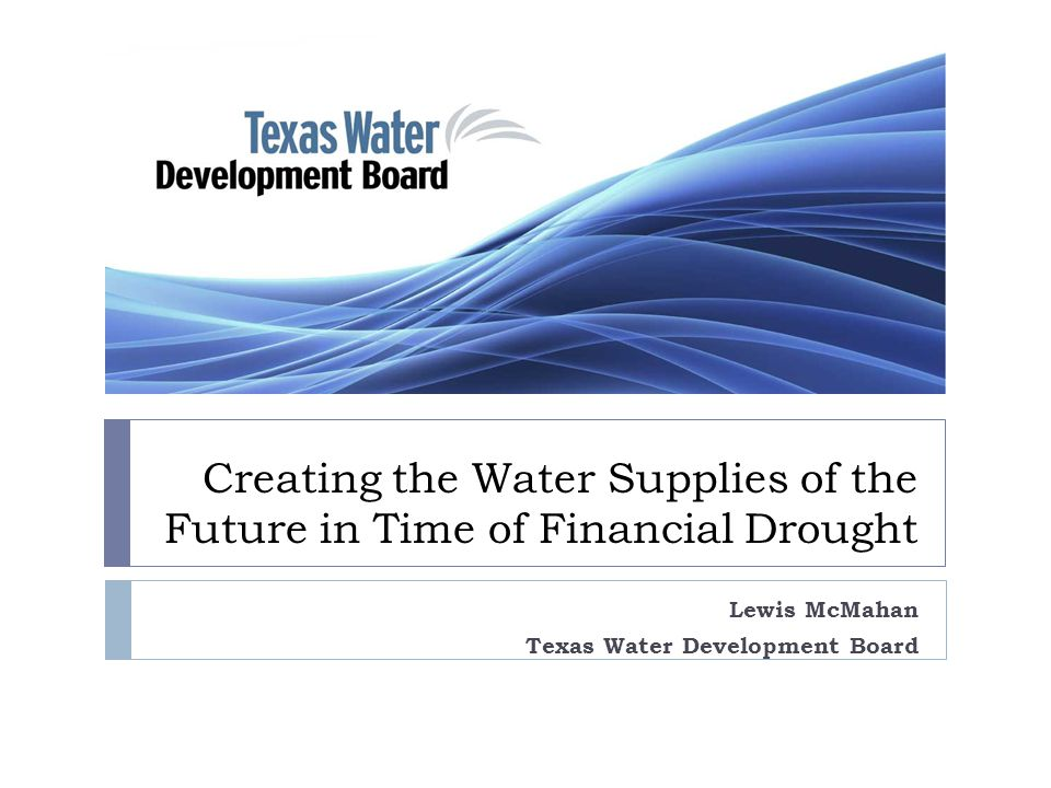 Creating the Water Supplies of the Future in Time of Financial Drought Lewis McMahan Texas Water Development Board