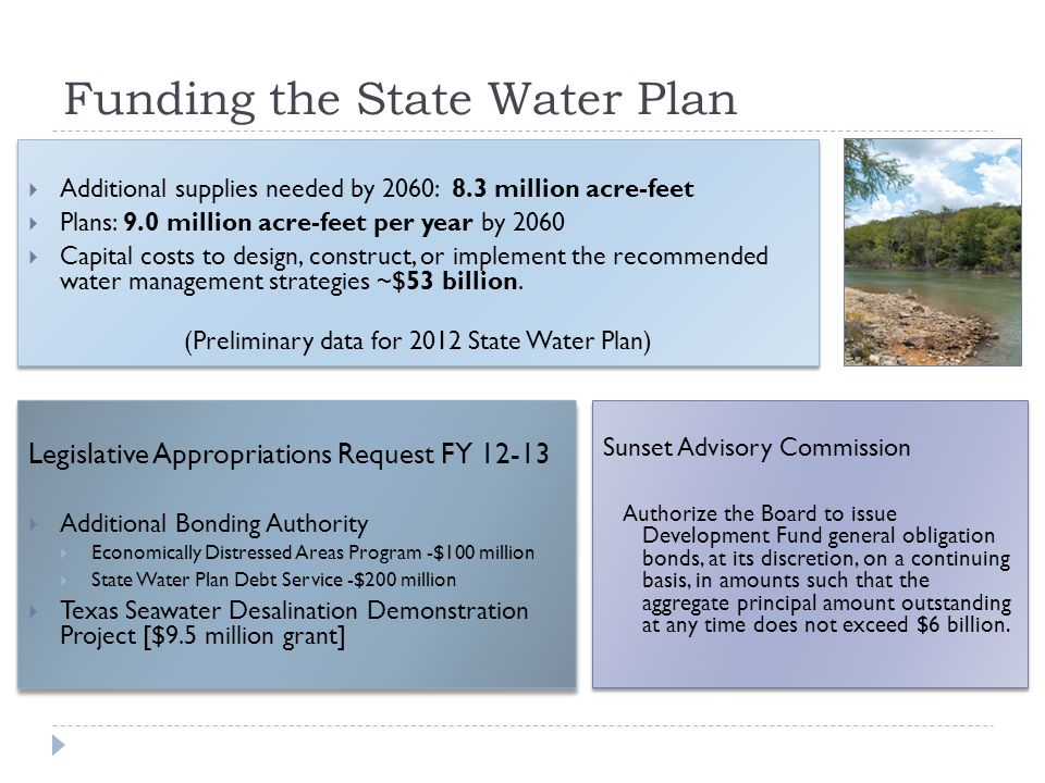Funding the State Water Plan Additional supplies needed by 2060: 8.3 million acre-feet Plans: 9.0 million acre-feet per year by 2060 Capital costs to design, construct, or implement the recommended water management strategies ~$53 billion.