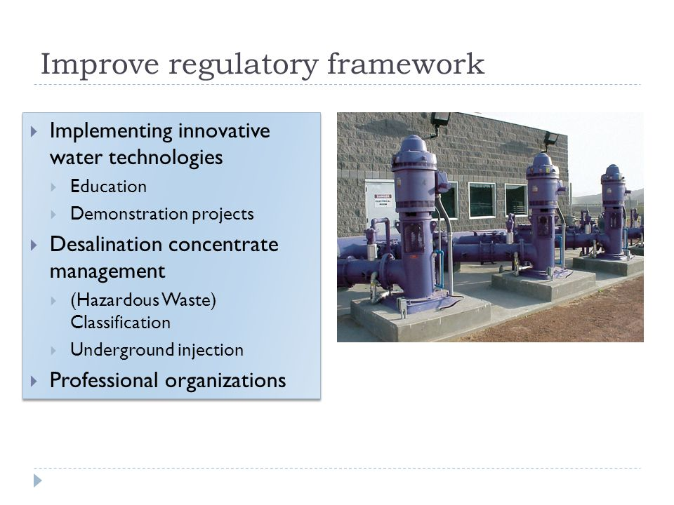 Improve regulatory framework Implementing innovative water technologies Education Demonstration projects Desalination concentrate management (Hazardous Waste) Classification Underground injection Professional organizations Implementing innovative water technologies Education Demonstration projects Desalination concentrate management (Hazardous Waste) Classification Underground injection Professional organizations