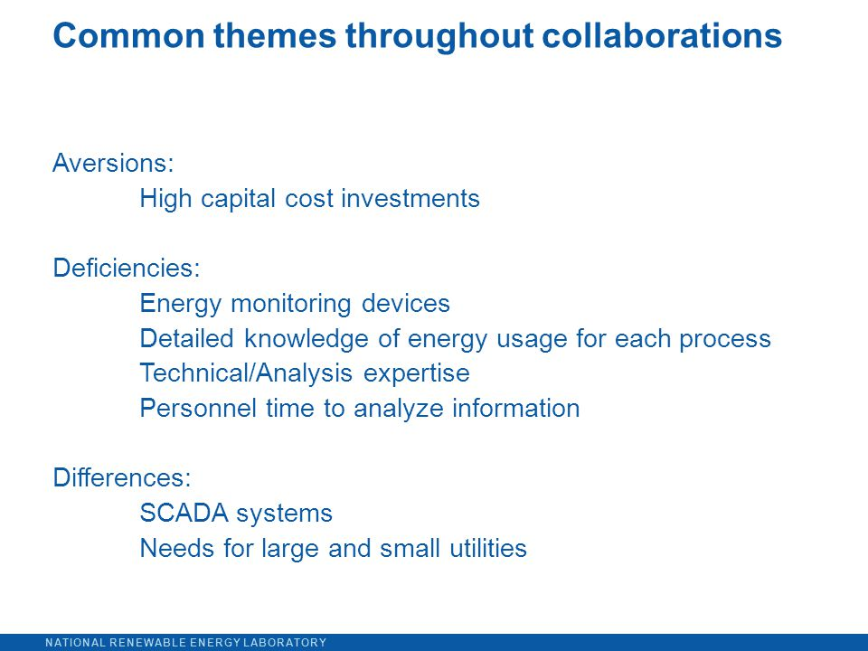 NATIONAL RENEWABLE ENERGY LABORATORY Aversions: High capital cost investments Deficiencies: Energy monitoring devices Detailed knowledge of energy usage for each process Technical/Analysis expertise Personnel time to analyze information Differences: SCADA systems Needs for large and small utilities Common themes throughout collaborations