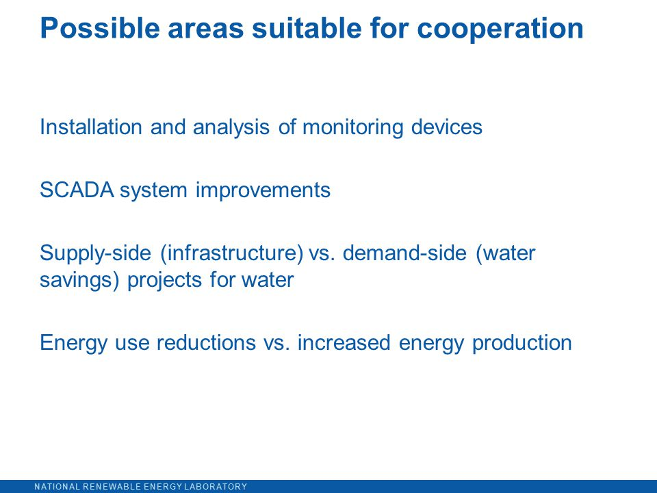 NATIONAL RENEWABLE ENERGY LABORATORY Installation and analysis of monitoring devices SCADA system improvements Supply-side (infrastructure) vs.