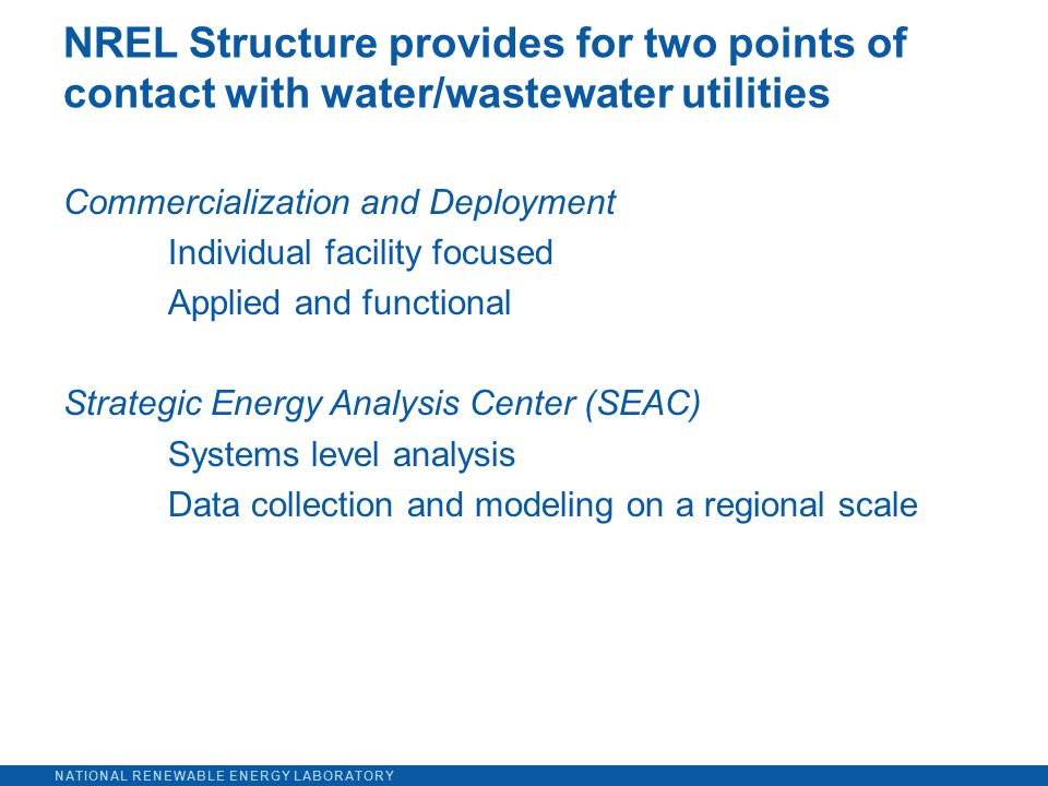 NATIONAL RENEWABLE ENERGY LABORATORY Commercialization and Deployment Individual facility focused Applied and functional Strategic Energy Analysis Center (SEAC) Systems level analysis Data collection and modeling on a regional scale NREL Structure provides for two points of contact with water/wastewater utilities