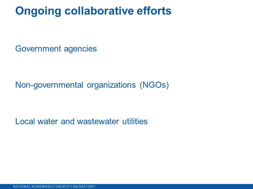 NATIONAL RENEWABLE ENERGY LABORATORY Government agencies Non-governmental organizations (NGOs) Local water and wastewater utilities Ongoing collaborative efforts