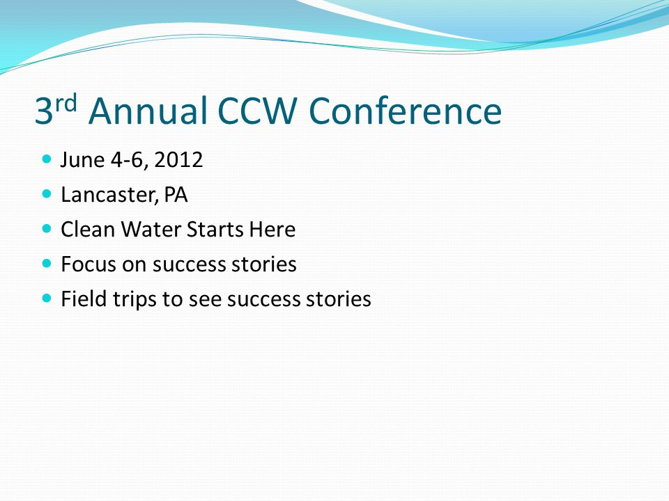 3 rd Annual CCW Conference June 4-6, 2012 Lancaster, PA Clean Water Starts Here Focus on success stories Field trips to see success stories