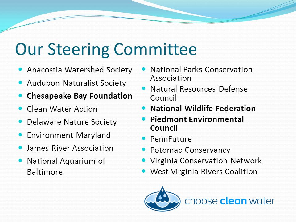 Our Steering Committee Anacostia Watershed Society Audubon Naturalist Society Chesapeake Bay Foundation Clean Water Action Delaware Nature Society Environment Maryland James River Association National Aquarium of Baltimore National Parks Conservation Association Natural Resources Defense Council National Wildlife Federation Piedmont Environmental Council PennFuture Potomac Conservancy Virginia Conservation Network West Virginia Rivers Coalition