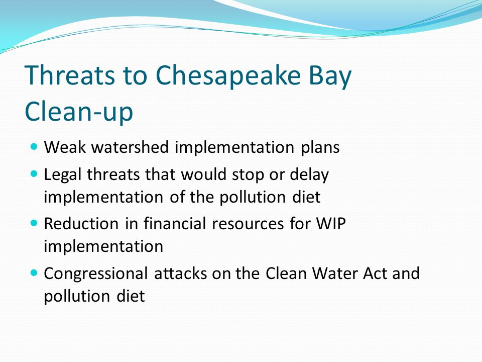 Threats to Chesapeake Bay Clean-up Weak watershed implementation plans Legal threats that would stop or delay implementation of the pollution diet Reduction in financial resources for WIP implementation Congressional attacks on the Clean Water Act and pollution diet