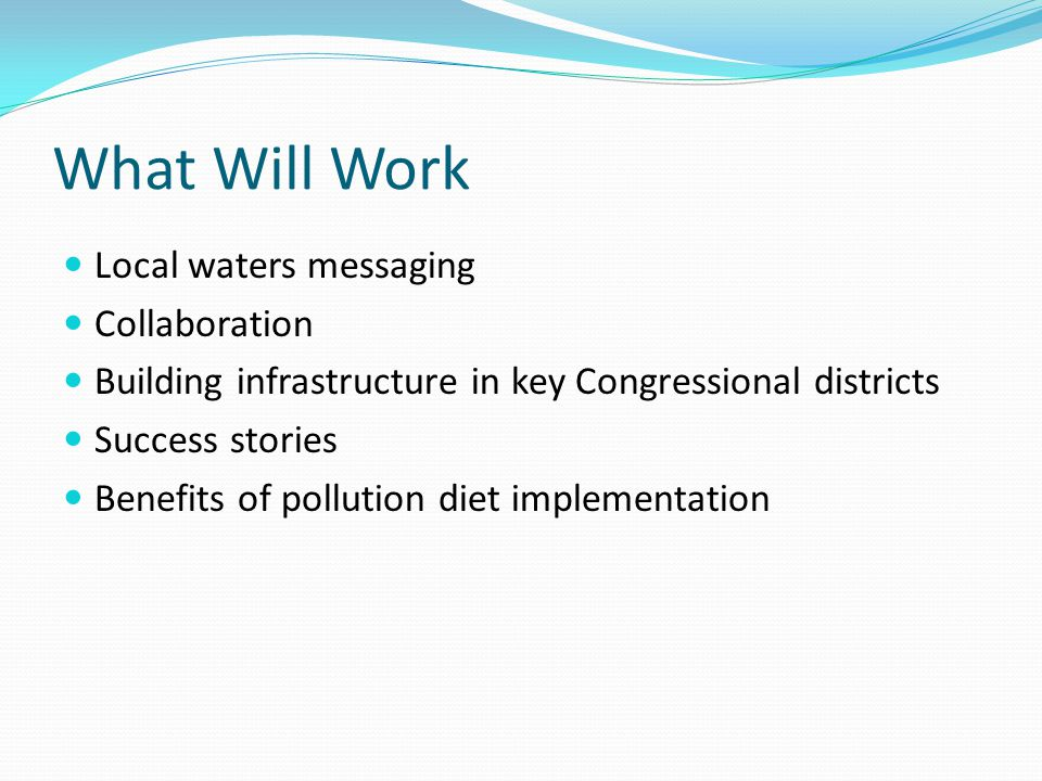What Will Work Local waters messaging Collaboration Building infrastructure in key Congressional districts Success stories Benefits of pollution diet implementation