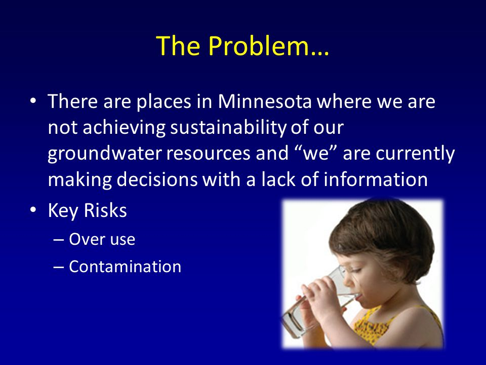 The Problem… There are places in Minnesota where we are not achieving sustainability of our groundwater resources and we are currently making decisions with a lack of information Key Risks – Over use – Contamination