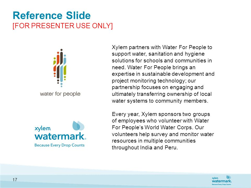 Reference Slide [FOR PRESENTER USE ONLY] 17 Xylem partners with Water For People to support water, sanitation and hygiene solutions for schools and communities in need.