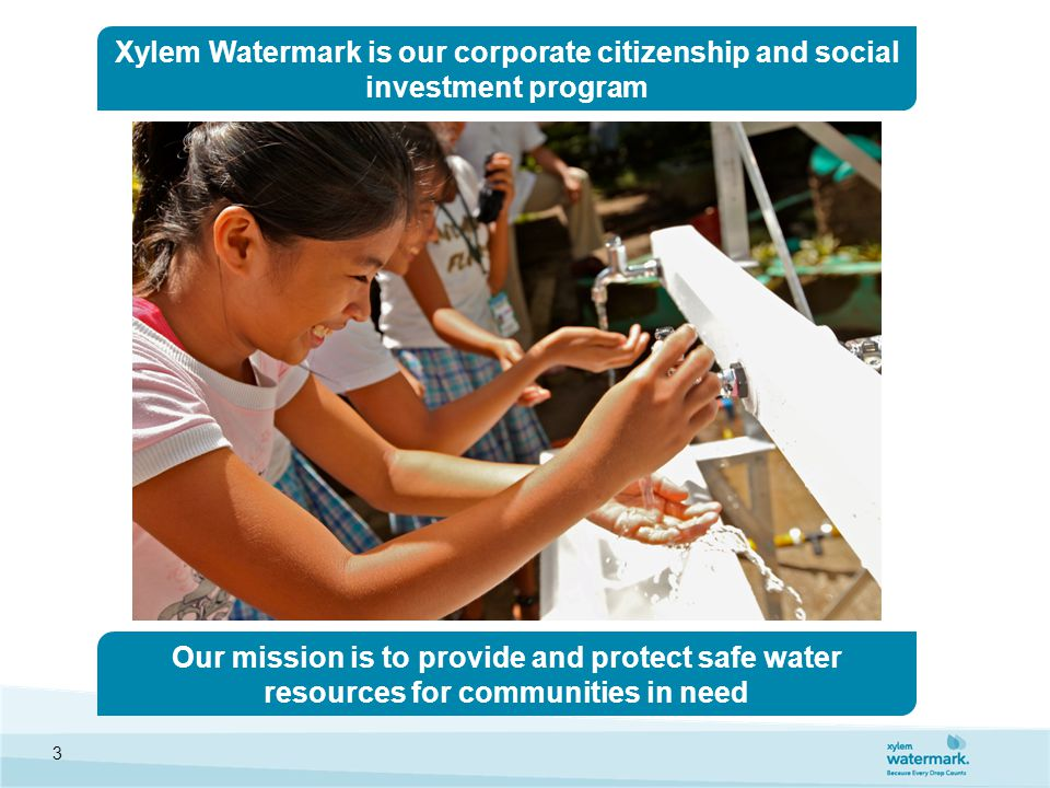 Our mission is to provide and protect safe water resources for communities in need Xylem Watermark is our corporate citizenship and social investment program 3