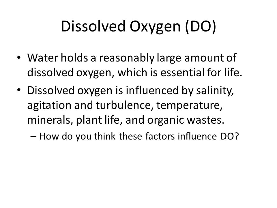 Dissolved Oxygen (DO) Water holds a reasonably large amount of dissolved oxygen, which is essential for life.