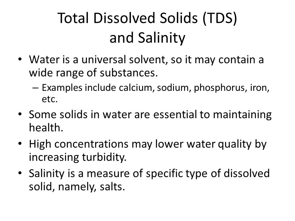 Total Dissolved Solids (TDS) and Salinity Water is a universal solvent, so it may contain a wide range of substances.