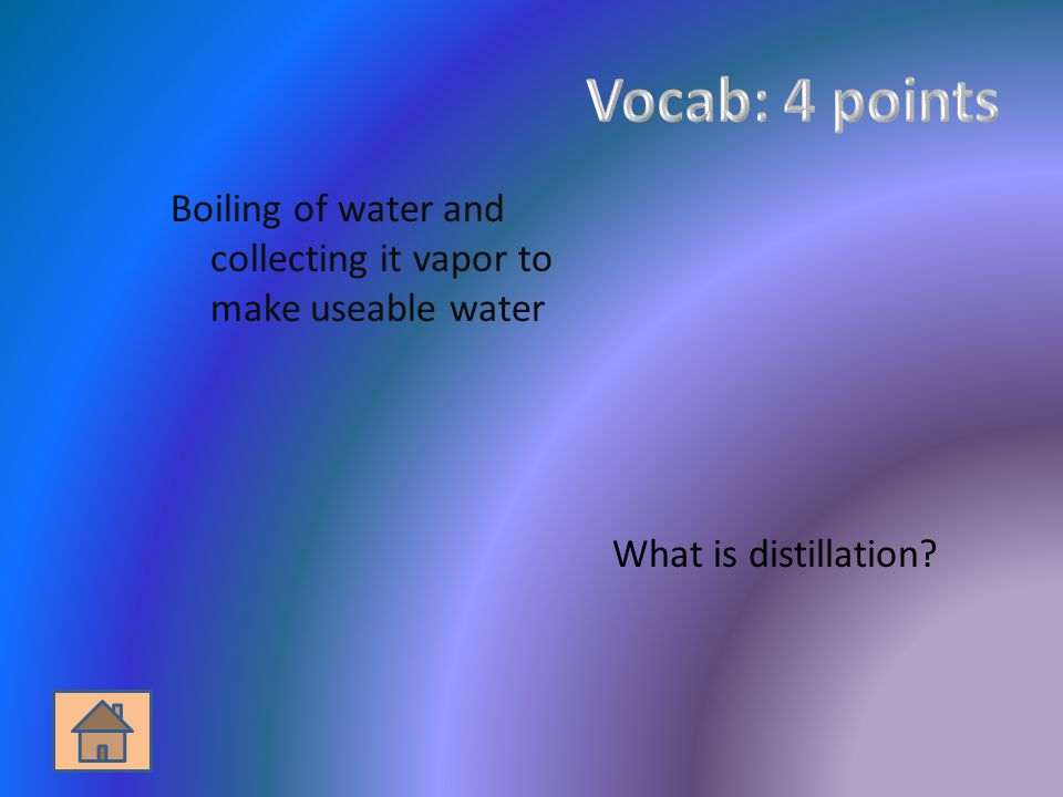 Boiling of water and collecting it vapor to make useable water What is distillation