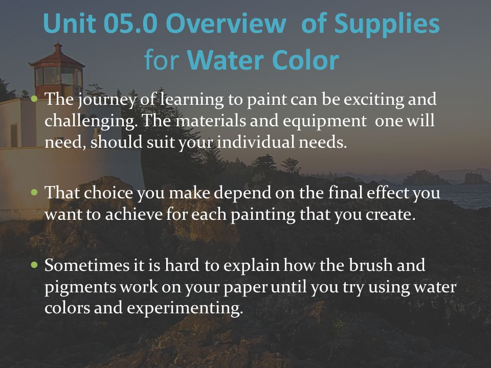 Unit 05.0 Overview of Supplies for Water Color The journey of learning to paint can be exciting and challenging.