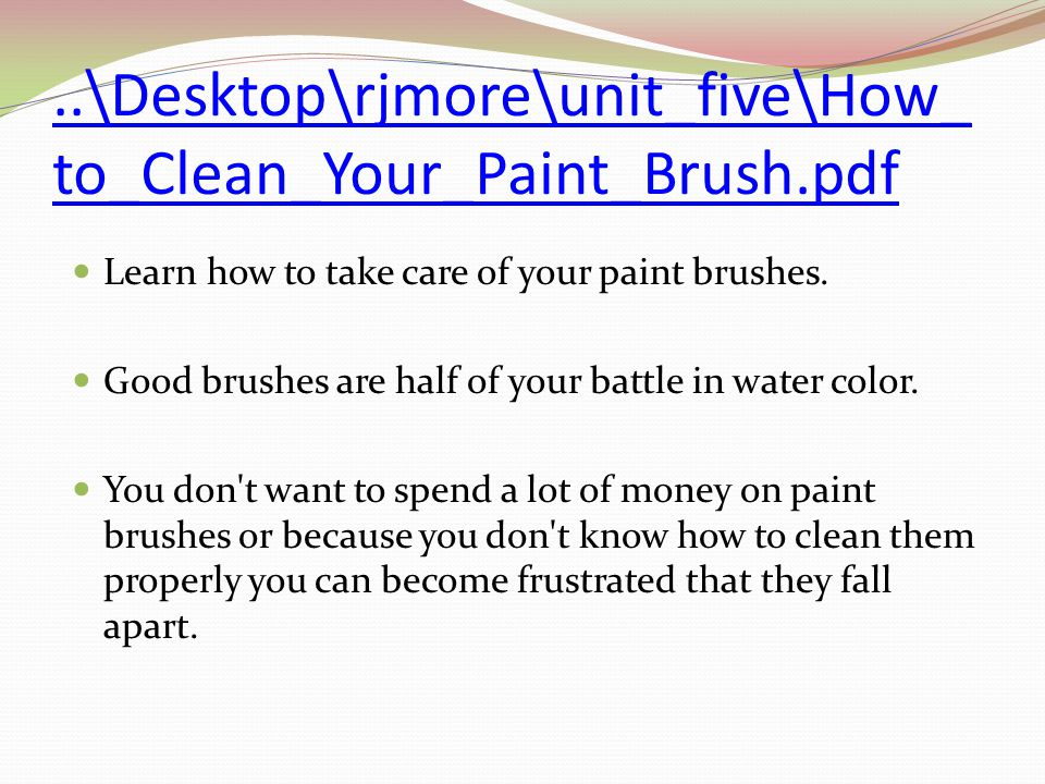 ..\Desktop\rjmore\unit_five\How_ to_Clean_Your_Paint_Brush.pdf Learn how to take care of your paint brushes.